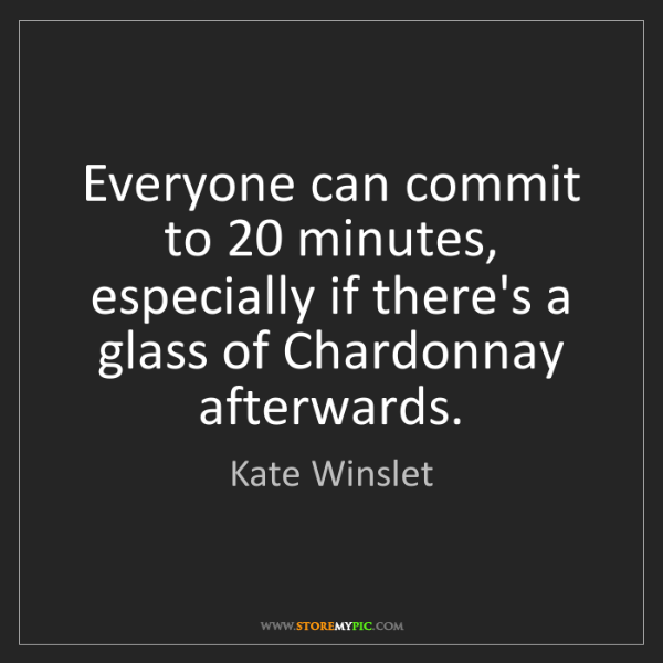 Kate Winslet: Everyone can commit to 20 minutes, especially if there's...