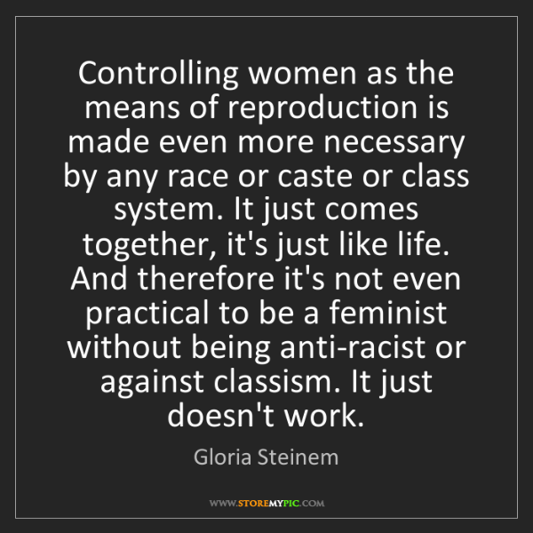 Gloria Steinem: Controlling women as the means of reproduction is made...