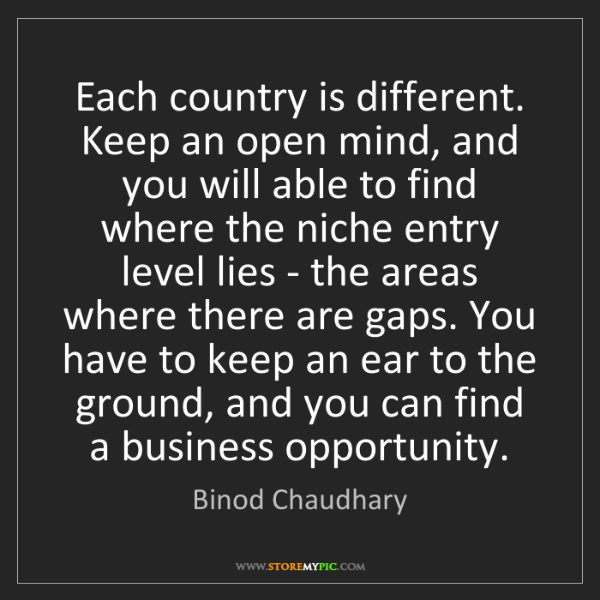 Binod Chaudhary: Each country is different. Keep an open mind, and you...