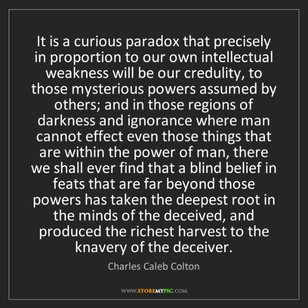 Charles Caleb Colton: It is a curious paradox that precisely in proportion...