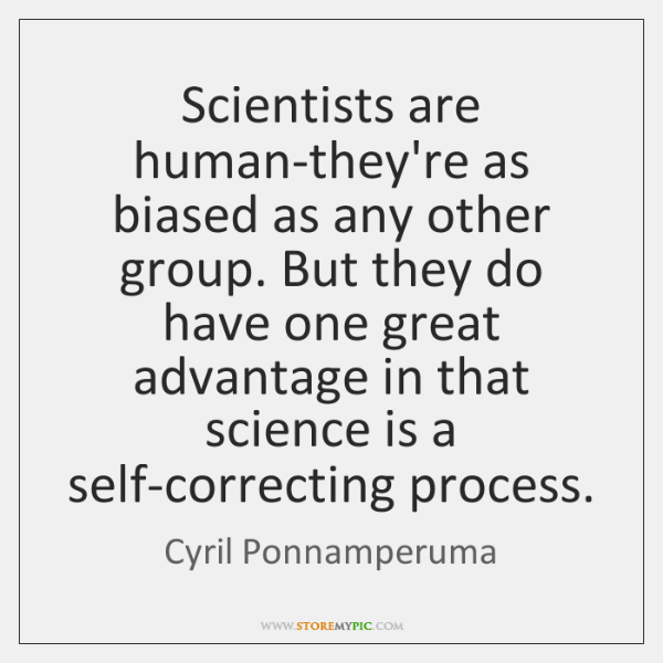 Scientists are human-they're as biased as any other group. But they do ...