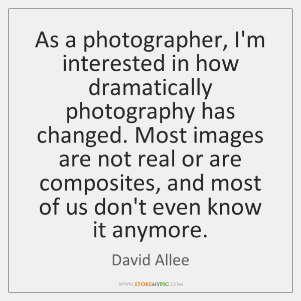 As a photographer, I'm interested in how dramatically photography has changed. Most ...