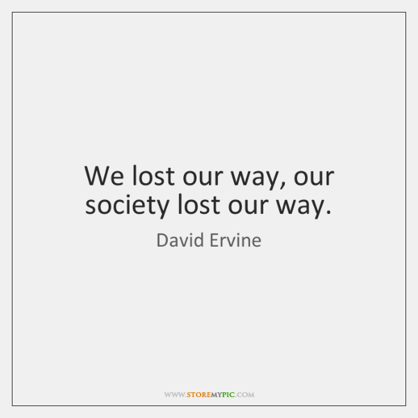 We lost our way, our society lost our way.