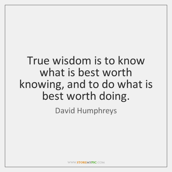 True wisdom is to know what is best worth knowing, and to ...