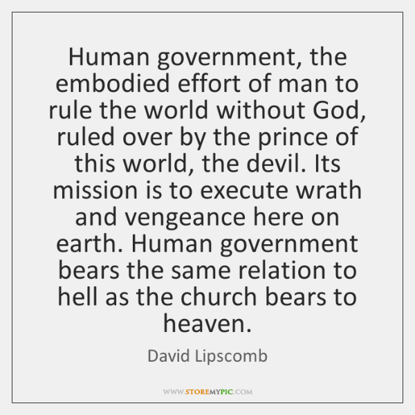 Human government, the embodied effort of man to rule the world without ...