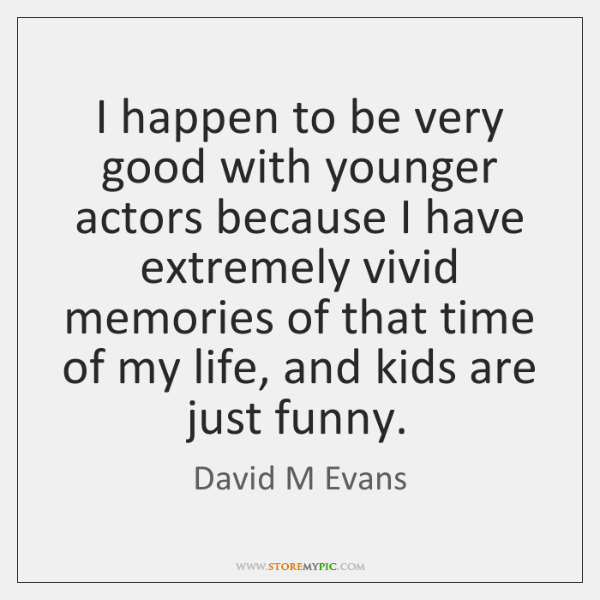 I happen to be very good with younger actors because I have ...