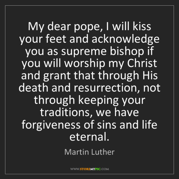 Martin Luther: My dear pope, I will kiss your feet and acknowledge you...