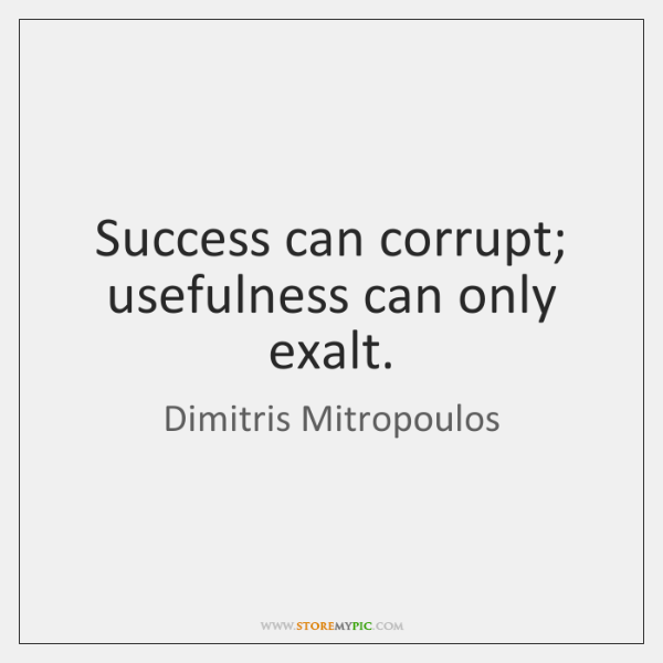 Success can corrupt; usefulness can only exalt.
