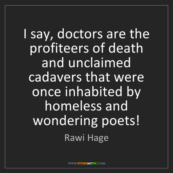 Rawi Hage: I say, doctors are the profiteers of death and unclaimed...