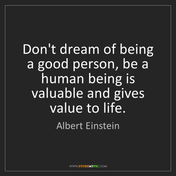 Albert Einstein: Don't dream of being a good person, be a human being...