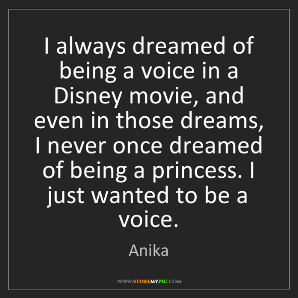 Anika: I always dreamed of being a voice in a Disney movie,...