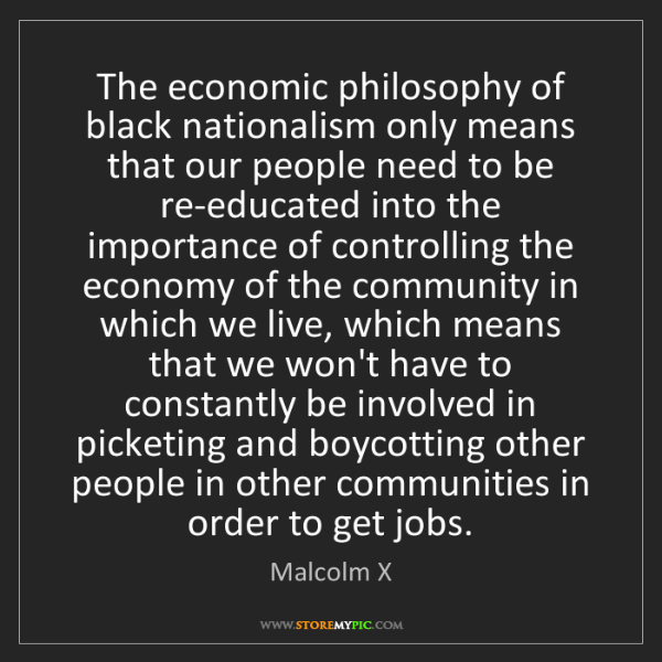 Malcolm X: The economic philosophy of black nationalism only means...