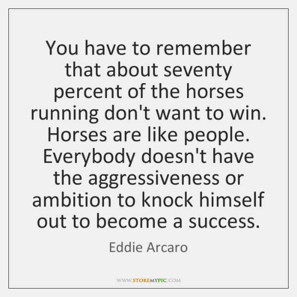 You have to remember that about seventy percent of the horses running ...