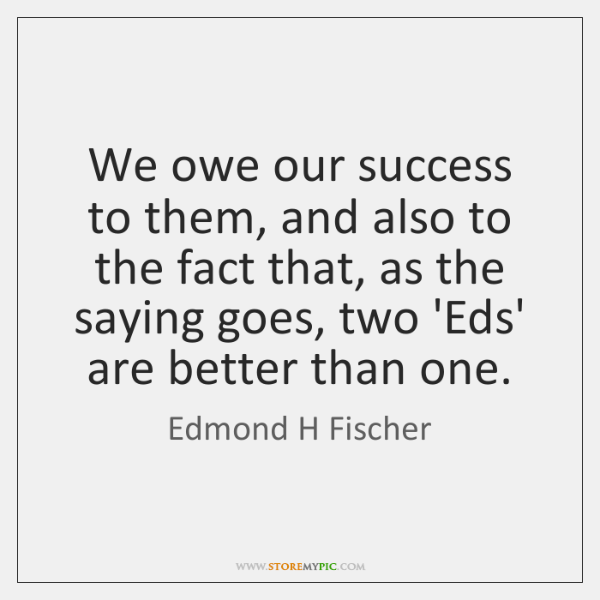We owe our success to them, and also to the fact that, ...