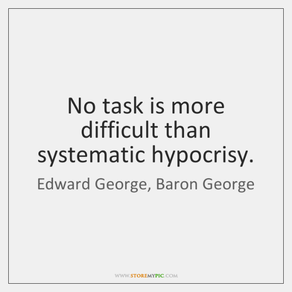 No task is more difficult than systematic hypocrisy.