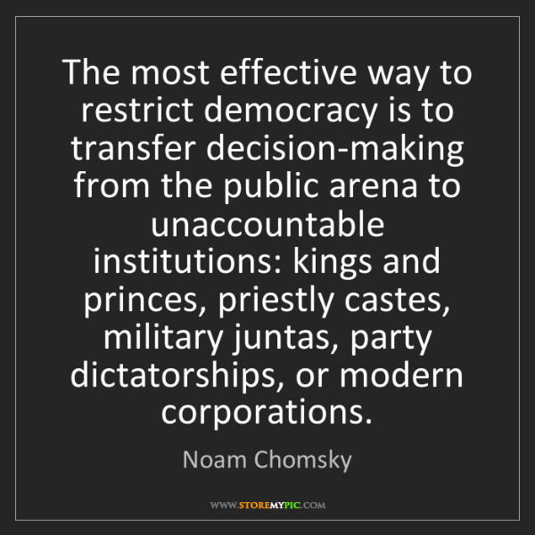 Noam Chomsky: The most effective way to restrict democracy is to transfer...