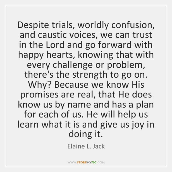 Despite trials, worldly confusion, and caustic voices, we can trust in the ...