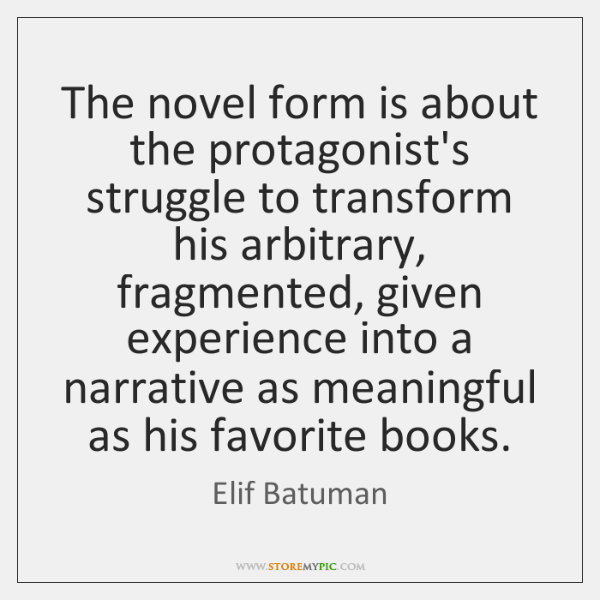 The novel form is about the protagonist's struggle to transform his arbitrary, ...