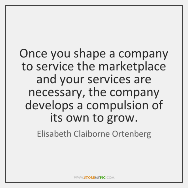 Once you shape a company to service the marketplace and your services ...