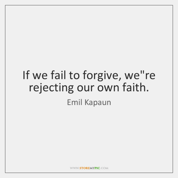 If we fail to forgive, we're rejecting our own faith.