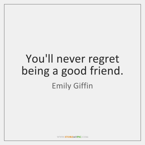 You'll never regret being a good friend.