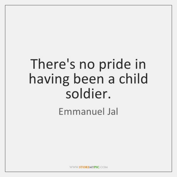 There's no pride in having been a child soldier.