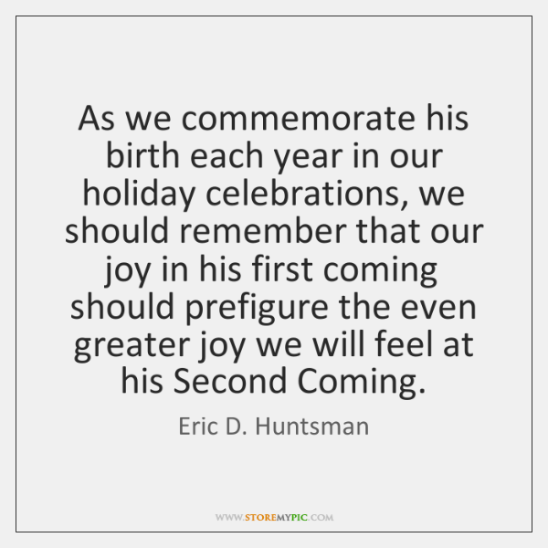 As we commemorate his birth each year in our holiday celebrations, we ...