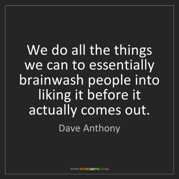Dave Anthony: We do all the things we can to essentially brainwash...