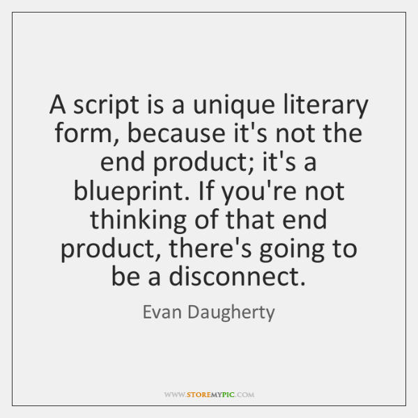 A script is a unique literary form, because it's not the end ...