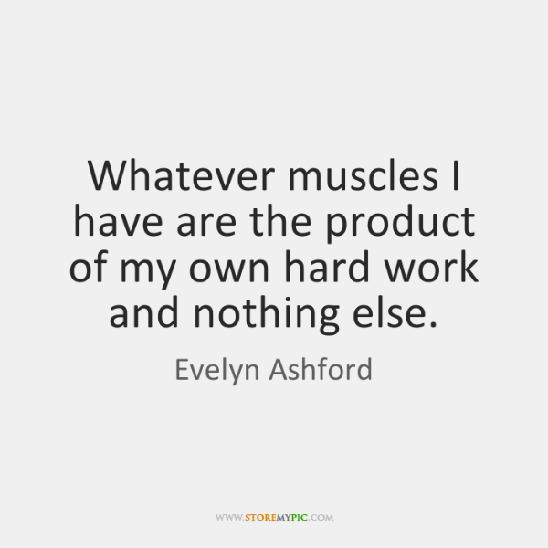 Whatever muscles I have are the product of my own hard work ...