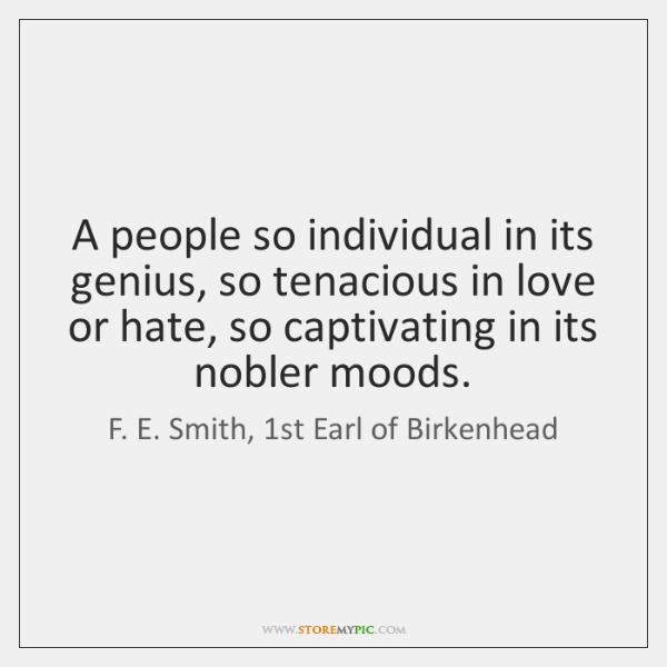 A people so individual in its genius, so tenacious in love or ...