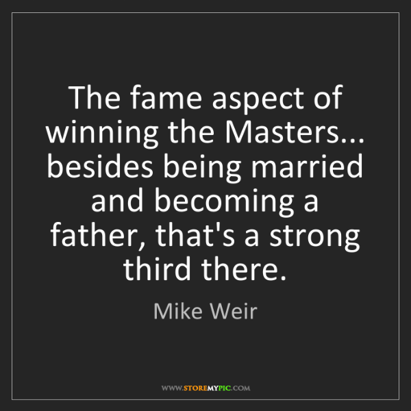 Mike Weir: The fame aspect of winning the Masters... besides being...