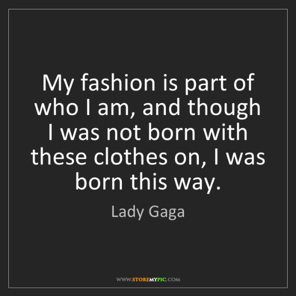Lady Gaga: My fashion is part of who I am, and though I was not...