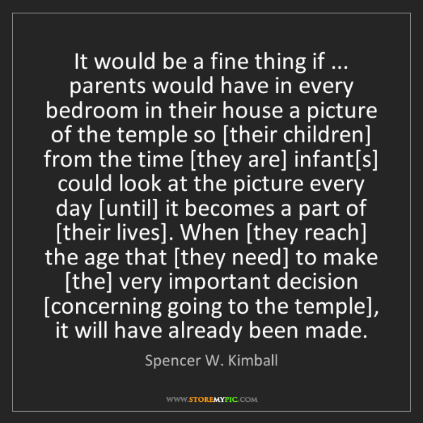 Spencer W. Kimball: It would be a fine thing if ... parents would have in...