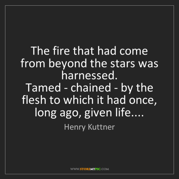 Henry Kuttner: The fire that had come from beyond the stars was harnessed....