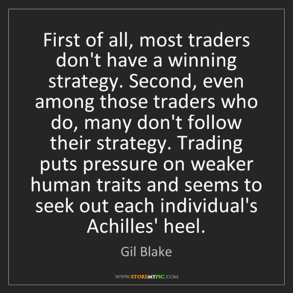 Gil Blake: First of all, most traders don't have a winning strategy....