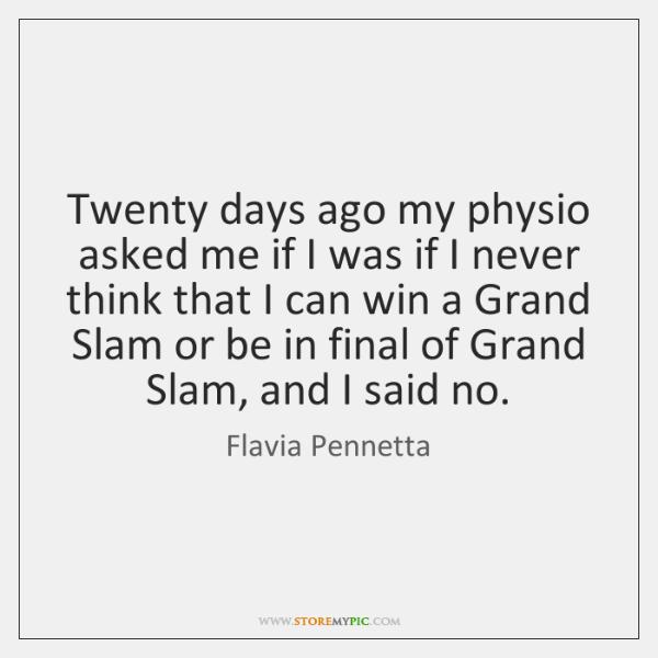 Twenty days ago my physio asked me if I was if I ...
