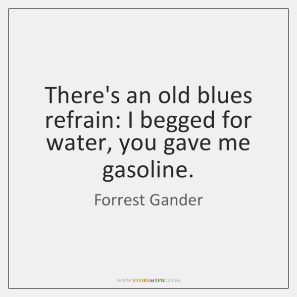 There's an old blues refrain: I begged for water, you gave me ...