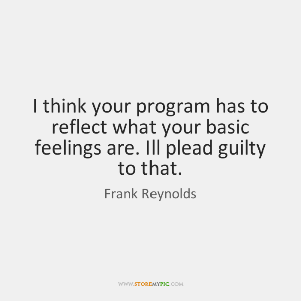 I think your program has to reflect what your basic feelings are. ...