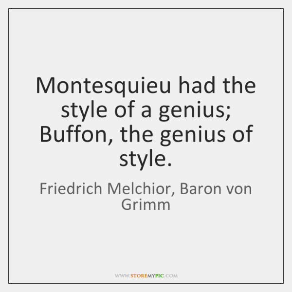 Montesquieu had the style of a genius; Buffon, the genius of style.