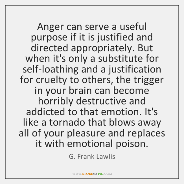 Anger can serve a useful purpose if it is justified and directed ...