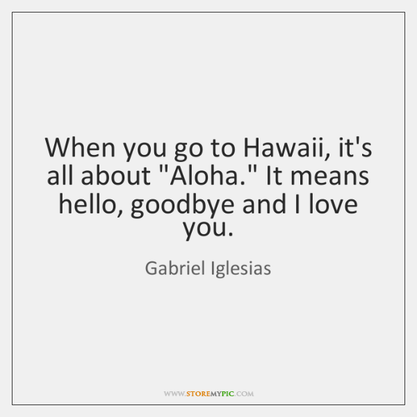 """When you go to Hawaii, it's all about """"Aloha."""" It means hello, ..."""