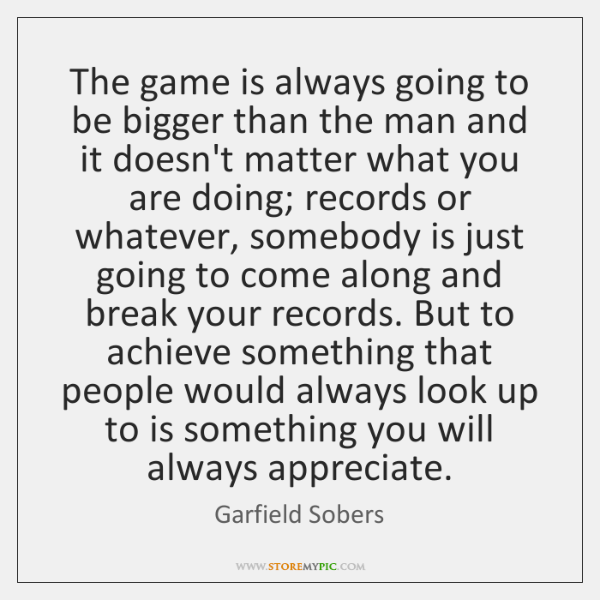 The game is always going to be bigger than the man and ...