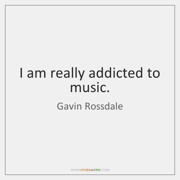 I am really addicted to music.