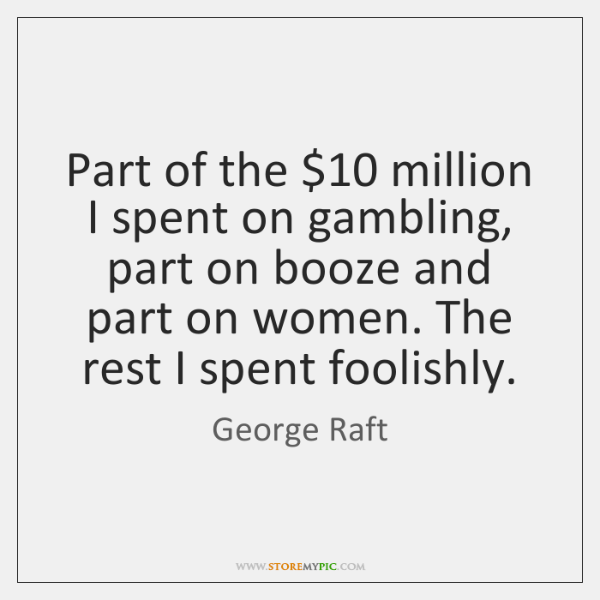Part of the $10 million I spent on gambling, part on booze and ...