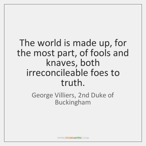 The world is made up, for the most part, of fools and ...