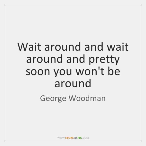 Wait around and wait around and pretty soon you won't be around