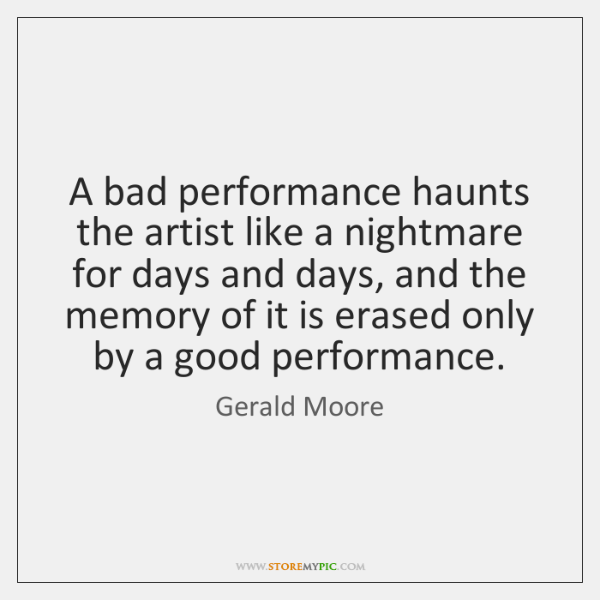 A bad performance haunts the artist like a nightmare for days and ...
