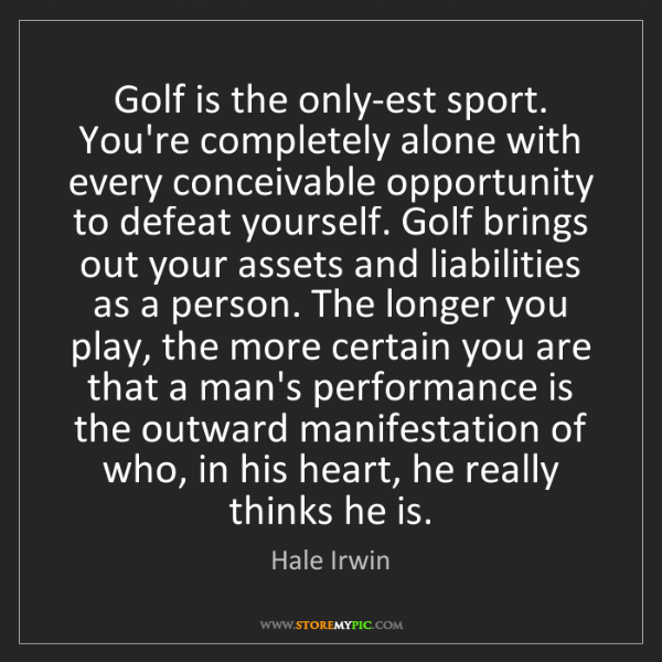 Hale Irwin: Golf is the only-est sport. You're completely alone with...