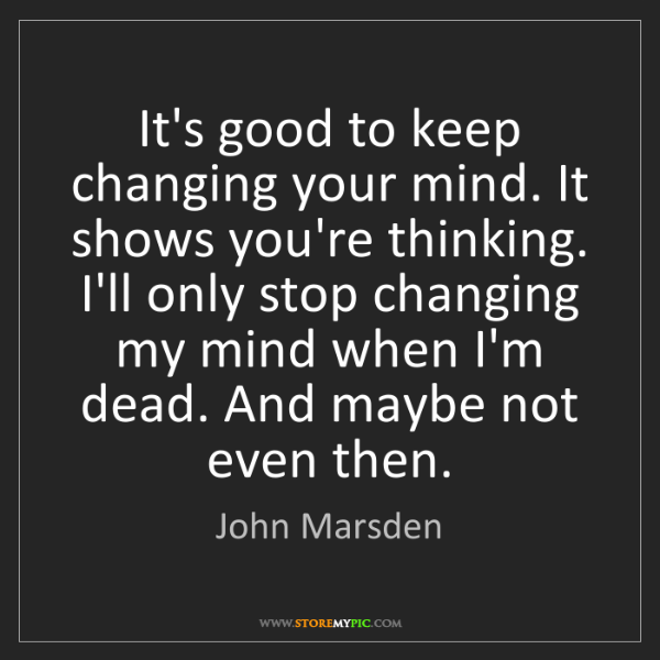 John Marsden: It's good to keep changing your mind. It shows you're...